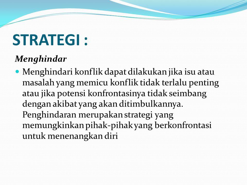 STRATEGI : Menghindar Menghindari konflik dapat dilakukan jika isu atau masalah yang memicu konflik tidak terlalu penting atau jika potensi konfrontas