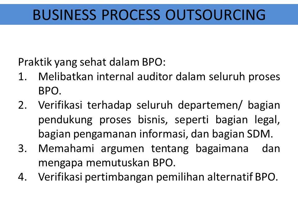 BUSINESS PROCESS OUTSOURCING Praktik yang sehat dalam BPO: 1.Melibatkan internal auditor dalam seluruh proses BPO. 2.Verifikasi terhadap seluruh depar