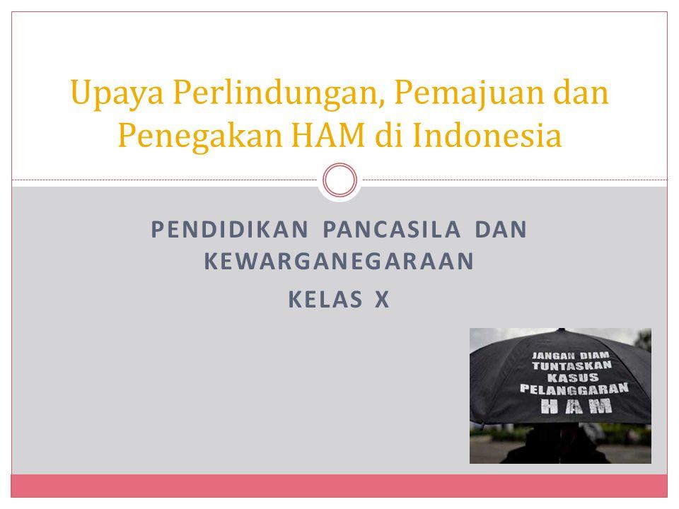 PENDIDIKAN PANCASILA DAN KEWARGANEGARAAN KELAS X Upaya Perlindungan, Pemajuan dan Penegakan HAM di Indonesia