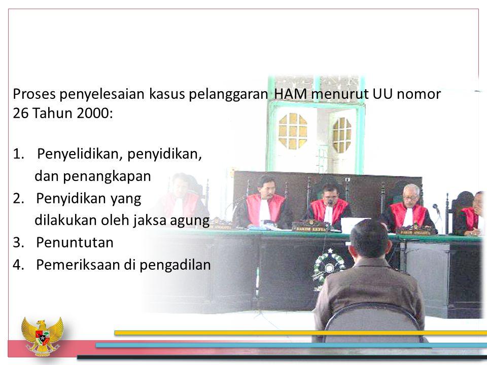 Proses penyelesaian kasus pelanggaran HAM menurut UU nomor 26 Tahun 2000: 1.Penyelidikan, penyidikan, dan penangkapan 2.