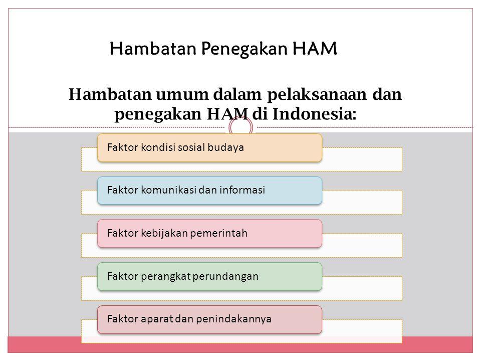 Hambatan Penegakan HAM Hambatan umum dalam pelaksanaan dan penegakan HAM di Indonesia: Faktor kondisi sosial budayaFaktor komunikasi dan informasiFaktor kebijakan pemerintah Faktor perangkat perundanganFaktor aparat dan penindakannya