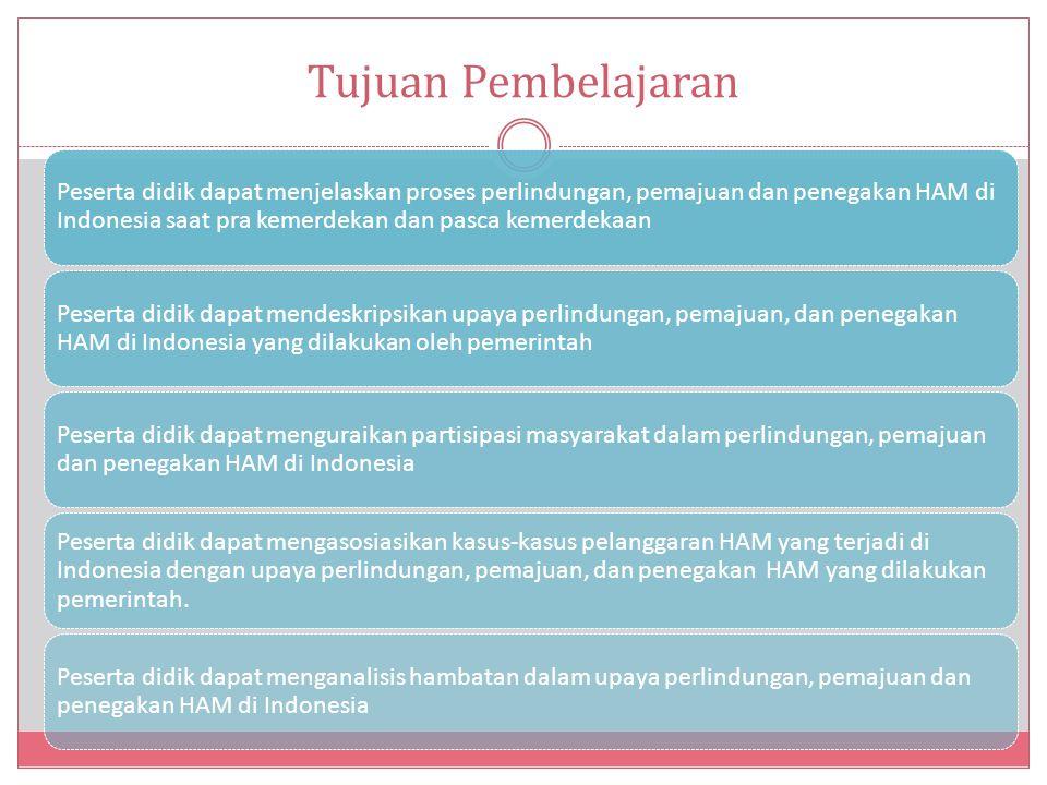 Tujuan Pembelajaran Peserta didik dapat menjelaskan proses perlindungan, pemajuan dan penegakan HAM di Indonesia saat pra kemerdekan dan pasca kemerdekaan Peserta didik dapat mendeskripsikan upaya perlindungan, pemajuan, dan penegakan HAM di Indonesia yang dilakukan oleh pemerintah Peserta didik dapat menguraikan partisipasi masyarakat dalam perlindungan, pemajuan dan penegakan HAM di Indonesia Peserta didik dapat mengasosiasikan kasus-kasus pelanggaran HAM yang terjadi di Indonesia dengan upaya perlindungan, pemajuan, dan penegakan HAM yang dilakukan pemerintah.