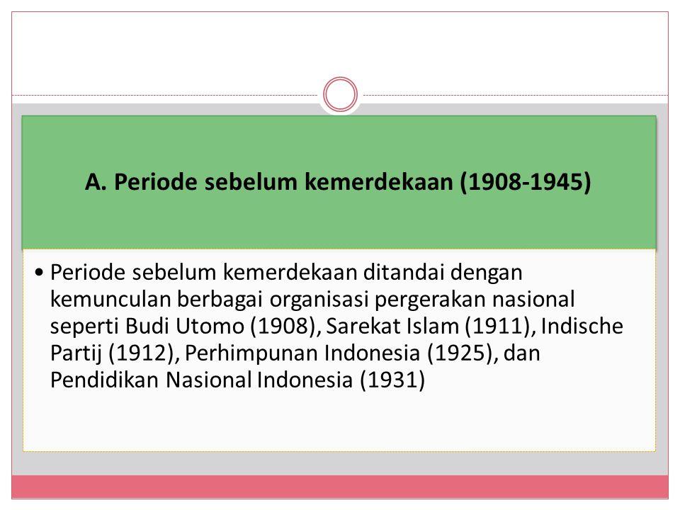 A. Periode sebelum kemerdekaan (1908-1945) Periode sebelum kemerdekaan ditandai dengan kemunculan berbagai organisasi pergerakan nasional seperti Budi