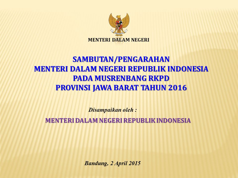 MENTERI DALAM NEGERI SAMBUTAN/PENGARAHAN MENTERI DALAM NEGERI REPUBLIK INDONESIA PADA MUSRENBANG RKPD PROVINSI JAWA BARAT TAHUN 2016 Bandung, 2 April 2015 Disampaikan oleh : MENTERI DALAM NEGERI REPUBLIK INDONESIA