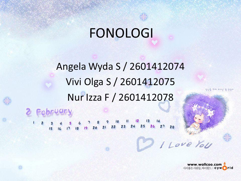 FONOLOGI Angela Wyda S / 2601412074 Vivi Olga S / 2601412075 Nur Izza F / 2601412078