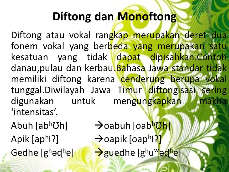 Diftong dan Monoftong Diftong atau vokal rangkap merupakan deret dua fonem vokal yang berbeda yang merupakan satu kesatuan yang tidak dapat dipisahkan
