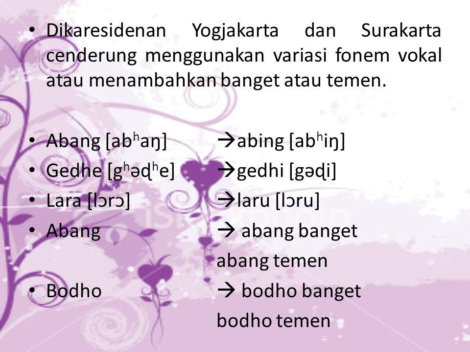 Dikaresidenan Yogjakarta dan Surakarta cenderung menggunakan variasi fonem vokal atau menambahkan banget atau temen. Abang [ab h aŋ]  abing [ab h iŋ]