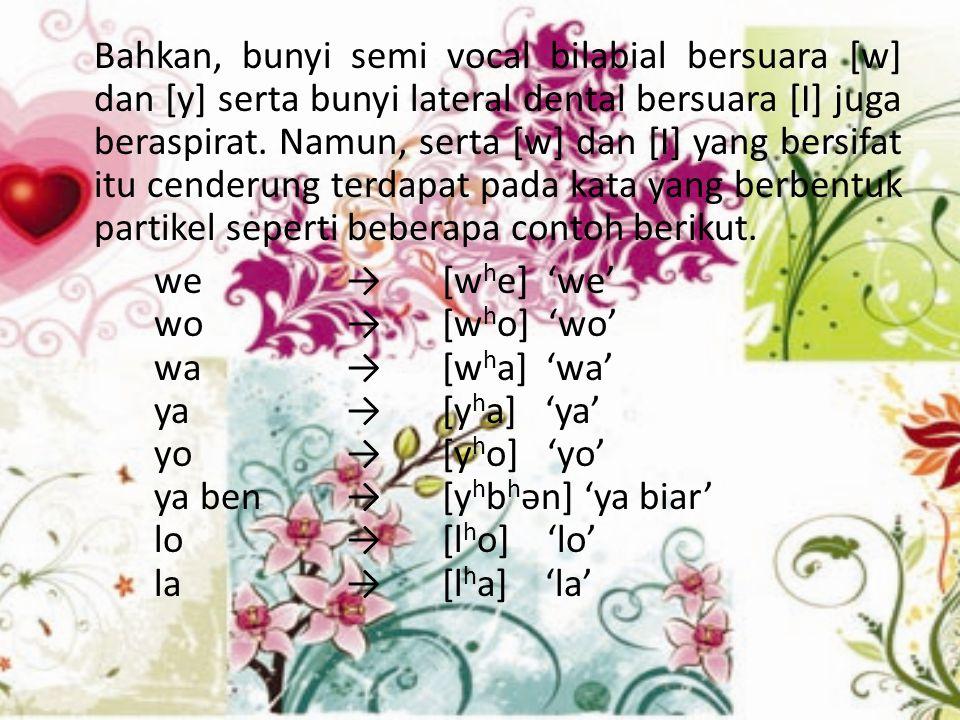 Bahkan, bunyi semi vocal bilabial bersuara [w] dan [y] serta bunyi lateral dental bersuara [I] juga beraspirat. Namun, serta [w] dan [I] yang bersifat