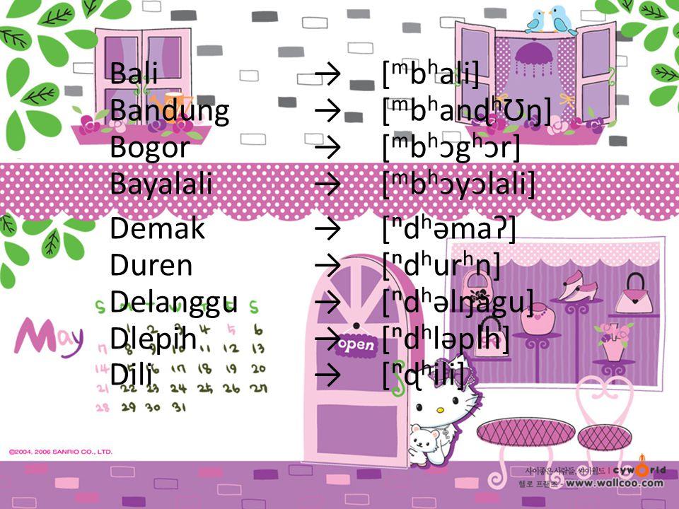 Bali→[ m b h ali] Bandung→[ m b h anɖ h Ʊŋ] Bogor→[ m b h ᴐg h ᴐr] Bayalali→[ m b h ᴐyᴐlali] Demak→[ⁿd h əmaɁ] Duren→[ⁿd h ur h n] Delanggu→[ⁿd h əlŋa