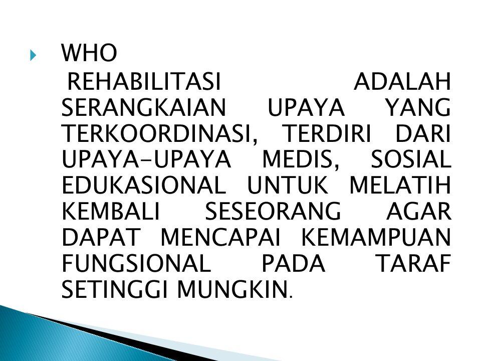  WHO REHABILITASI ADALAH SERANGKAIAN UPAYA YANG TERKOORDINASI, TERDIRI DARI UPAYA-UPAYA MEDIS, SOSIAL EDUKASIONAL UNTUK MELATIH KEMBALI SESEORANG AGA