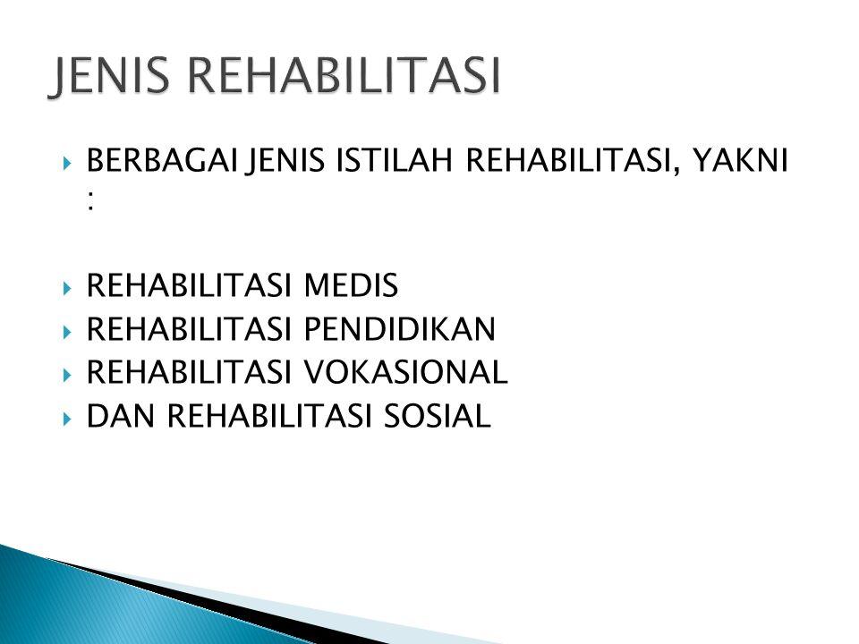  BERBAGAI JENIS ISTILAH REHABILITASI, YAKNI :  REHABILITASI MEDIS  REHABILITASI PENDIDIKAN  REHABILITASI VOKASIONAL  DAN REHABILITASI SOSIAL