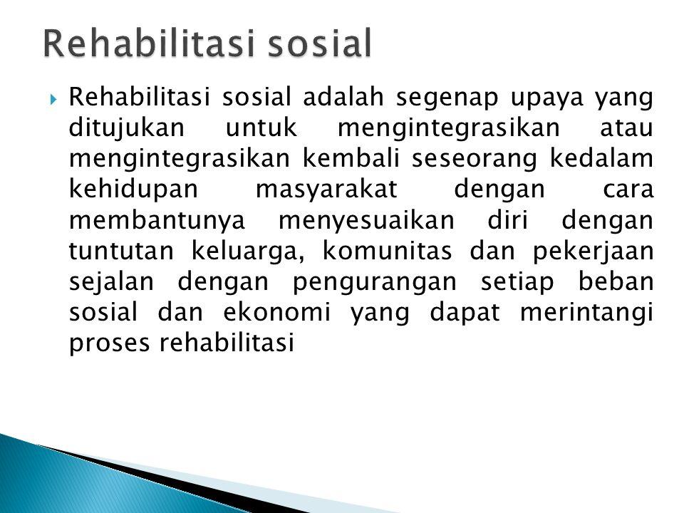  Rehabilitasi sosial adalah segenap upaya yang ditujukan untuk mengintegrasikan atau mengintegrasikan kembali seseorang kedalam kehidupan masyarakat