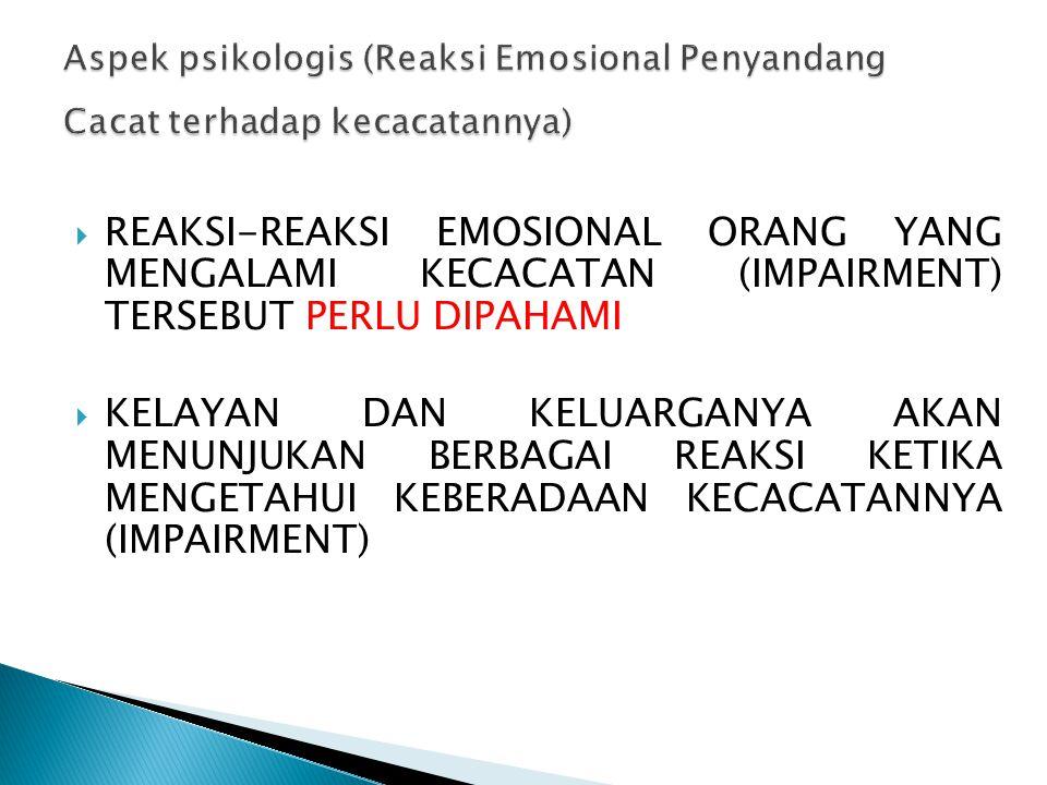  REAKSI-REAKSI EMOSIONAL ORANG YANG MENGALAMI KECACATAN (IMPAIRMENT) TERSEBUT PERLU DIPAHAMI  KELAYAN DAN KELUARGANYA AKAN MENUNJUKAN BERBAGAI REAKS
