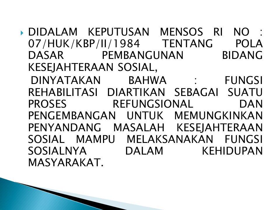  DIDALAM KEPUTUSAN MENSOS RI NO : 07/HUK/KBP/II/1984 TENTANG POLA DASAR PEMBANGUNAN BIDANG KESEJAHTERAAN SOSIAL, DINYATAKAN BAHWA : FUNGSI REHABILITA