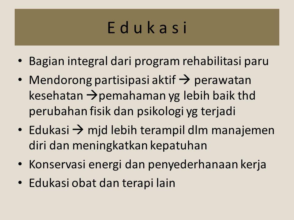 E d u k a s i Bagian integral dari program rehabilitasi paru Mendorong partisipasi aktif  perawatan kesehatan  pemahaman yg lebih baik thd perubahan