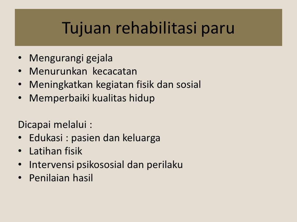 Tujuan rehabilitasi paru Mengurangi gejala Menurunkan kecacatan Meningkatkan kegiatan fisik dan sosial Memperbaiki kualitas hidup Dicapai melalui : Ed