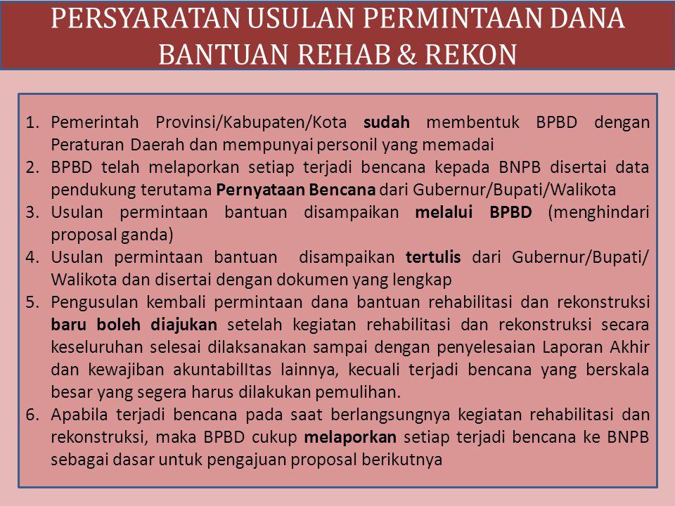 PERSYARATAN USULAN PERMINTAAN DANA BANTUAN REHAB & REKON 1.Pemerintah Provinsi/Kabupaten/Kota sudah membentuk BPBD dengan Peraturan Daerah dan mempuny