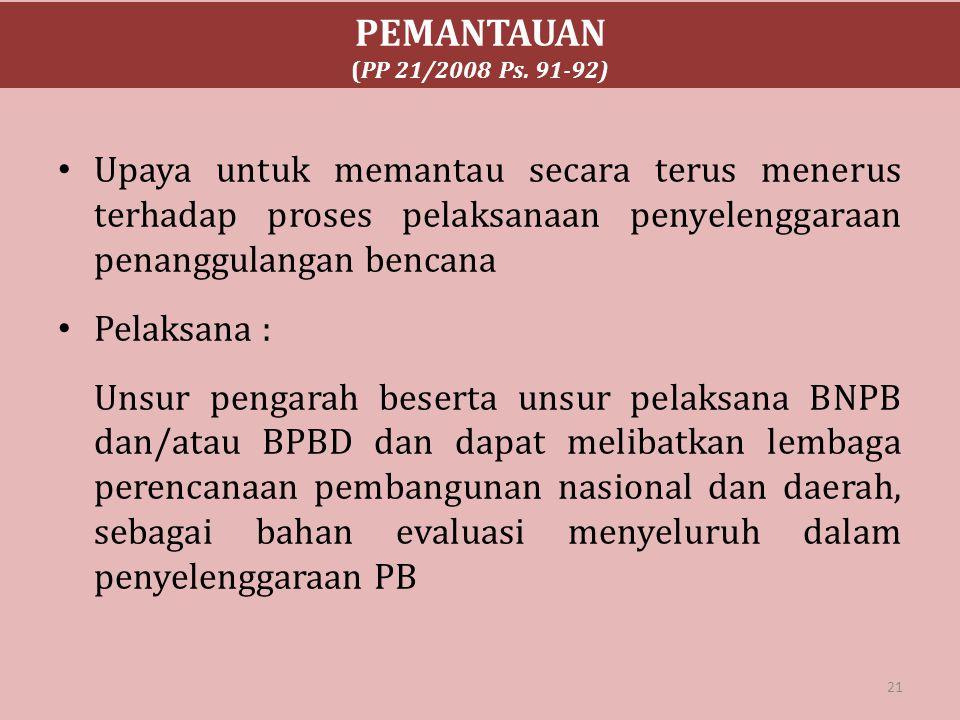 PEMANTAUAN (PP 21/2008 Ps. 91-92) Upaya untuk memantau secara terus menerus terhadap proses pelaksanaan penyelenggaraan penanggulangan bencana Pelaksa