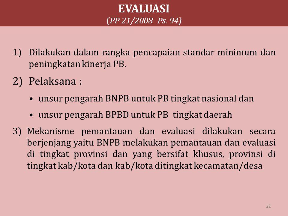 EVALUASI (PP 21/2008 Ps. 94) 1)Dilakukan dalam rangka pencapaian standar minimum dan peningkatan kinerja PB. 2)Pelaksana : unsur pengarah BNPB untuk P