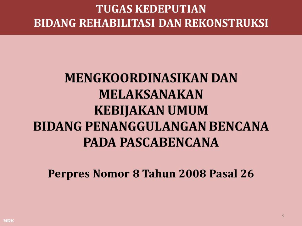 nrk MENGKOORDINASIKAN DAN MELAKSANAKAN KEBIJAKAN UMUM BIDANG PENANGGULANGAN BENCANA PADA PASCABENCANA Perpres Nomor 8 Tahun 2008 Pasal 26 TUGAS KEDEPU