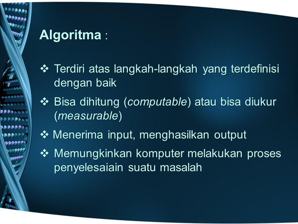 Algoritma :  Terdiri atas langkah-langkah yang terdefinisi dengan baik  Bisa dihitung (computable) atau bisa diukur (measurable)  Menerima input, menghasilkan output  Memungkinkan komputer melakukan proses penyelesaiain suatu masalah
