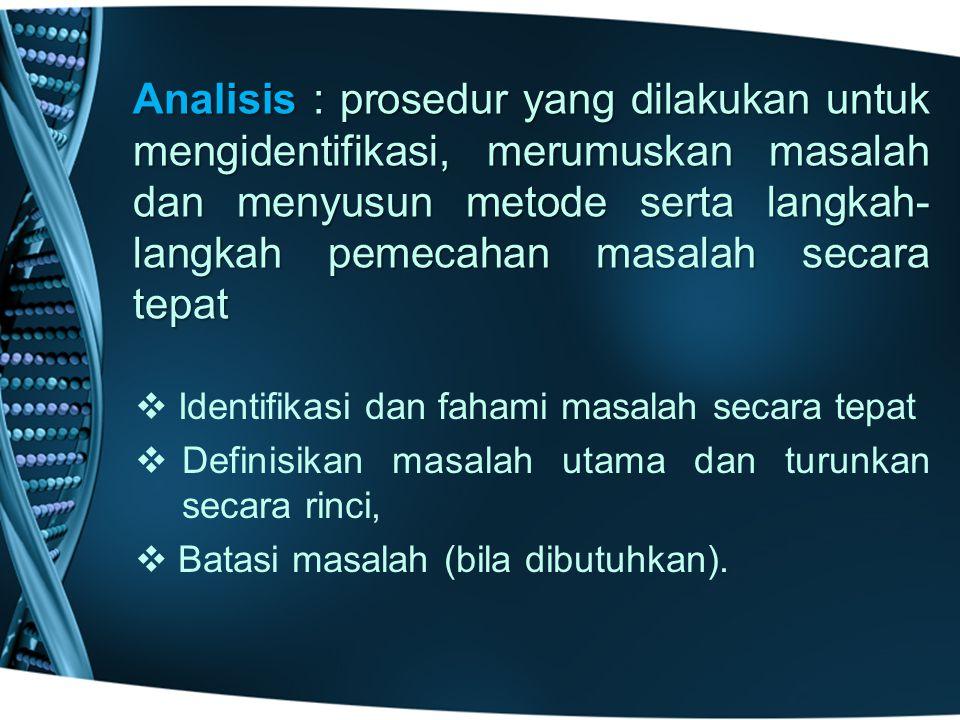 Analisis : prosedur yang dilakukan untuk mengidentifikasi, merumuskan masalah dan menyusun metode serta langkah- langkah pemecahan masalah secara tepat   Identifikasi dan fahami masalah secara tepat   Definisikan masalah utama dan turunkan secara rinci,   Batasi masalah (bila dibutuhkan).