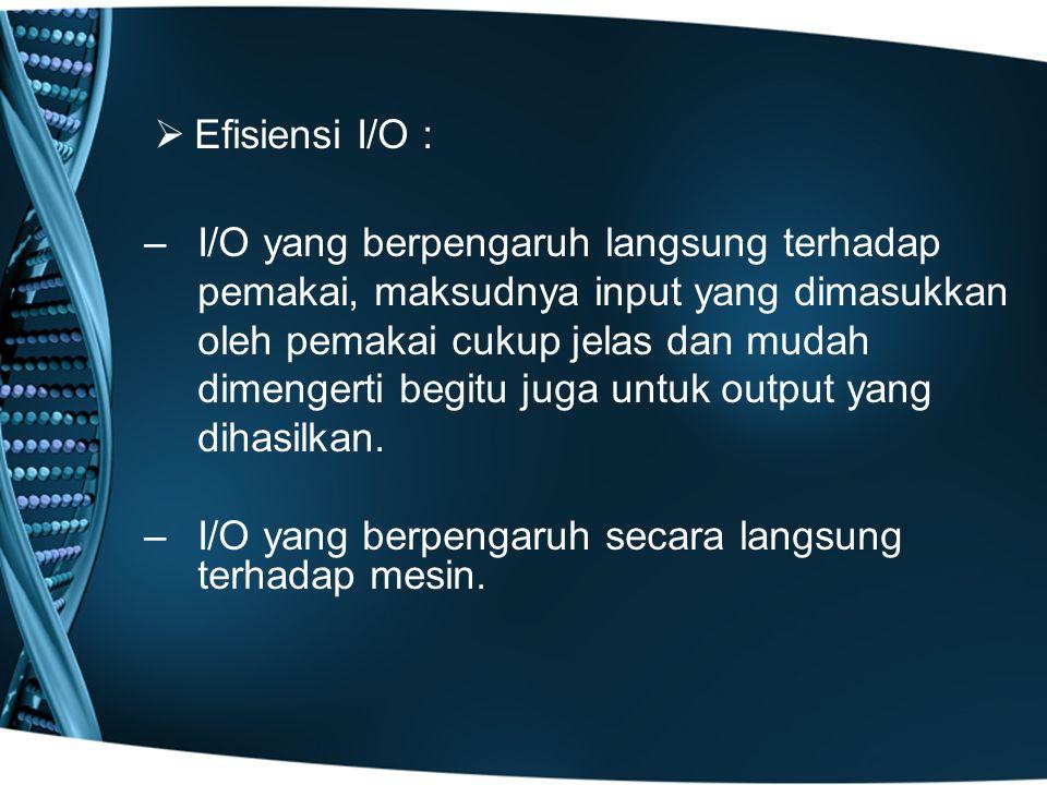  Efisiensi I/O : –I/O yang berpengaruh langsung terhadap pemakai, maksudnya input yang dimasukkan oleh pemakai cukup jelas dan mudah dimengerti begit