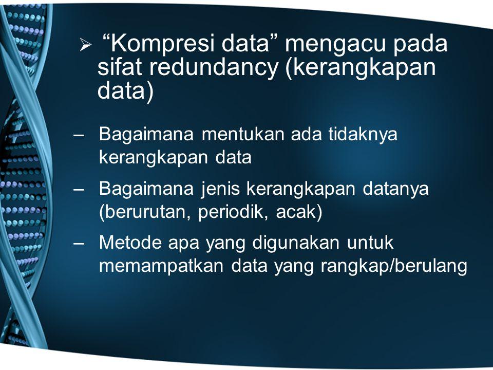   Kompresi data mengacu pada sifat redundancy (kerangkapan data) – –Bagaimana mentukan ada tidaknya kerangkapan data – –Bagaimana jenis kerangkapan datanya (berurutan, periodik, acak) – –Metode apa yang digunakan untuk memampatkan data yang rangkap/berulang