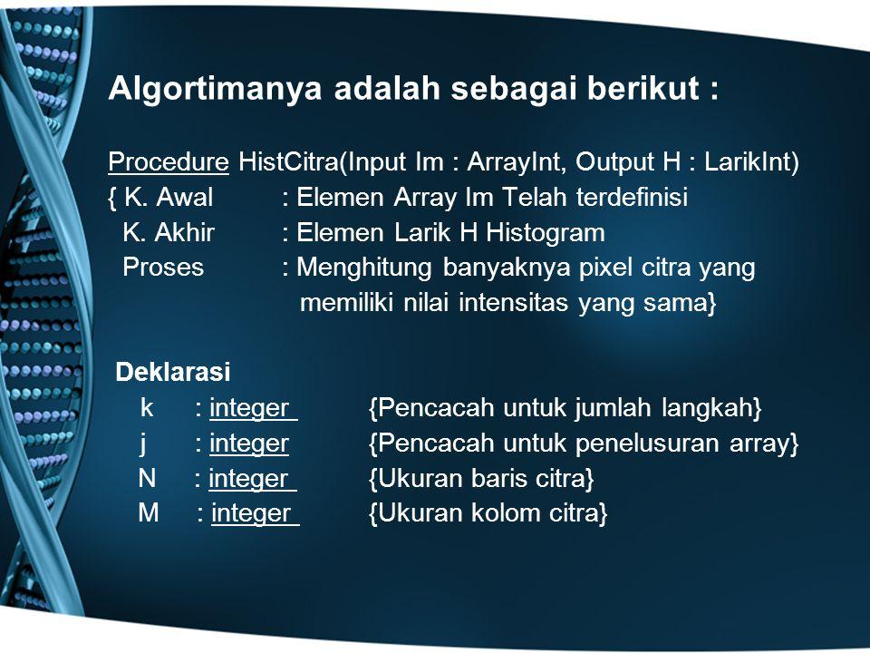 Algortimanya adalah sebagai berikut : Procedure HistCitra(Input Im : ArrayInt, Output H : LarikInt) { K. Awal: Elemen Array Im Telah terdefinisi K. Ak