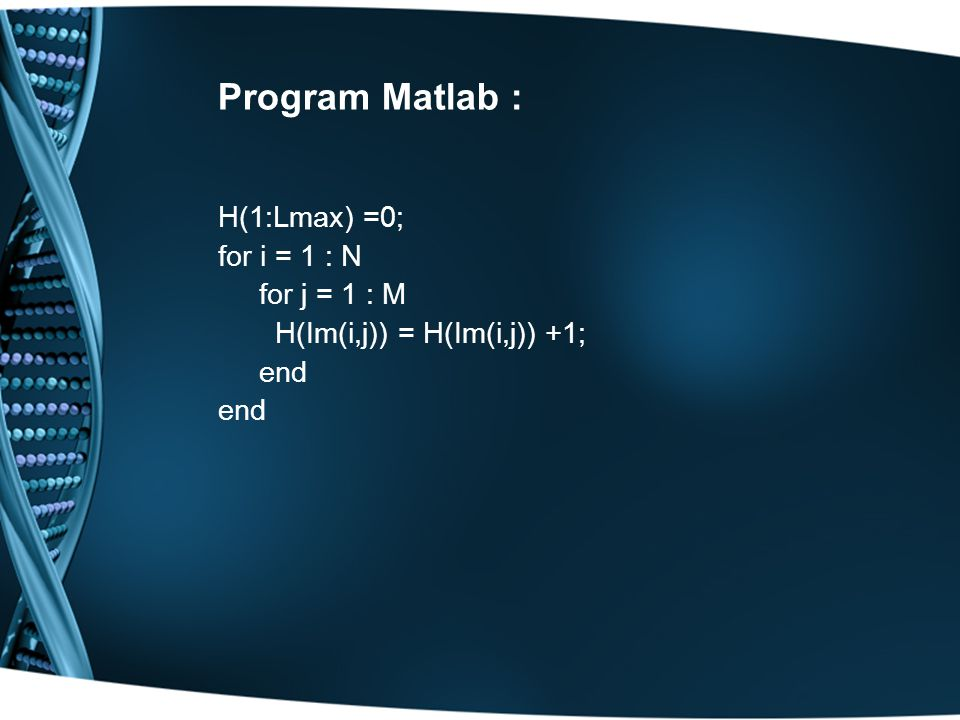 Program Matlab : H(1:Lmax) =0; for i = 1 : N for j = 1 : M H(Im(i,j)) = H(Im(i,j)) +1; end