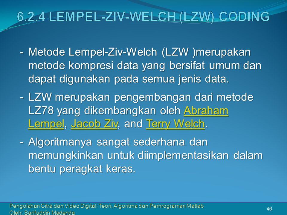 Pengolahan Citra dan Video Digital: Teori, Algoritma dan Pemrograman Matlab Oleh: Sarifuddin Madenda 46 -Metode Lempel-Ziv-Welch (LZW )merupakan metode kompresi data yang bersifat umum dan dapat digunakan pada semua jenis data.