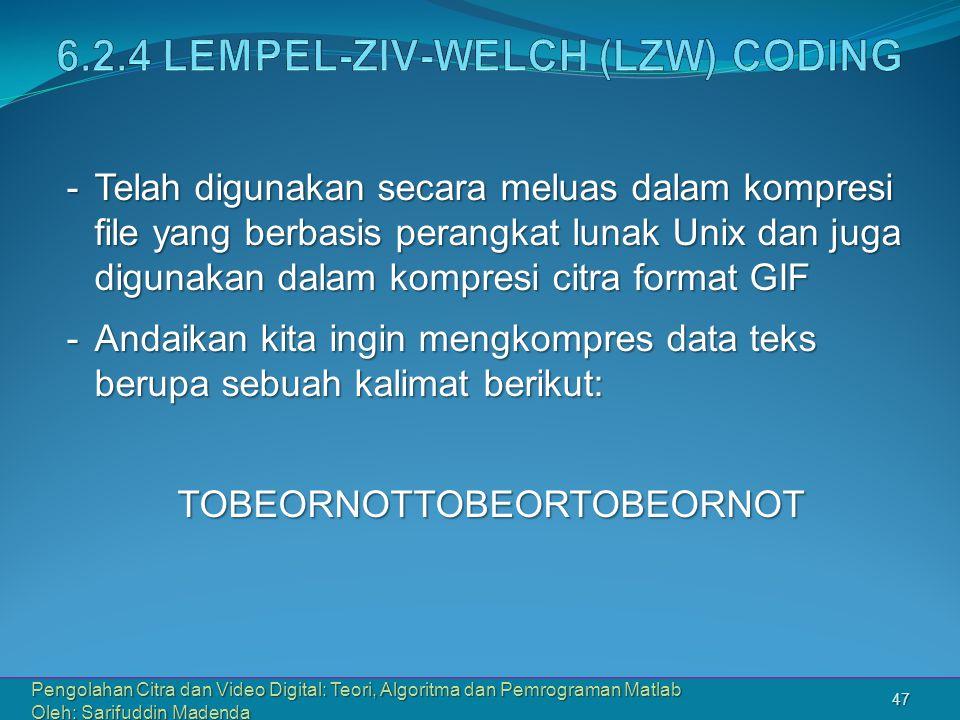 Pengolahan Citra dan Video Digital: Teori, Algoritma dan Pemrograman Matlab Oleh: Sarifuddin Madenda 47 -Telah digunakan secara meluas dalam kompresi file yang berbasis perangkat lunak Unix dan juga digunakan dalam kompresi citra format GIF -Andaikan kita ingin mengkompres data teks berupa sebuah kalimat berikut: TOBEORNOTTOBEORTOBEORNOT