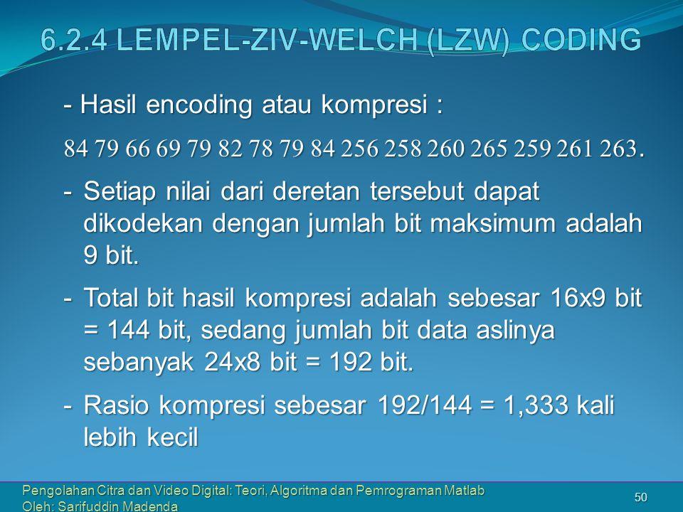 Pengolahan Citra dan Video Digital: Teori, Algoritma dan Pemrograman Matlab Oleh: Sarifuddin Madenda 50 - Hasil encoding atau kompresi : 84 79 66 69 79 82 78 79 84 256 258 260 265 259 261 263.