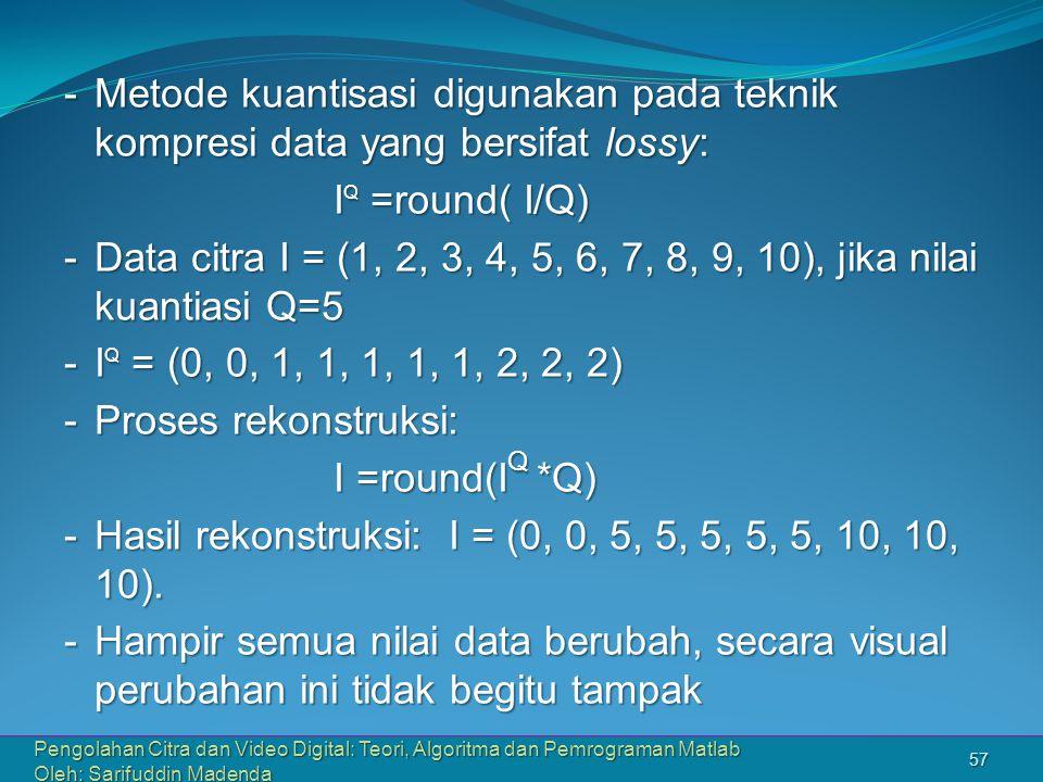 Pengolahan Citra dan Video Digital: Teori, Algoritma dan Pemrograman Matlab Oleh: Sarifuddin Madenda 57 -Metode kuantisasi digunakan pada teknik kompresi data yang bersifat lossy: I Q =round( I/Q) I Q =round( I/Q) -Data citra I = (1, 2, 3, 4, 5, 6, 7, 8, 9, 10), jika nilai kuantiasi Q=5 -I Q = (0, 0, 1, 1, 1, 1, 1, 2, 2, 2) -Proses rekonstruksi: I =round(I Q *Q) I =round(I Q *Q) -Hasil rekonstruksi: I = (0, 0, 5, 5, 5, 5, 5, 10, 10, 10).