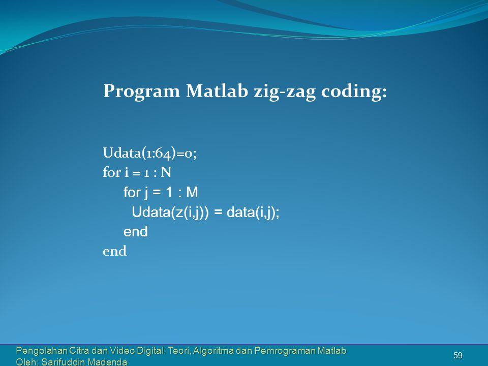 Pengolahan Citra dan Video Digital: Teori, Algoritma dan Pemrograman Matlab Oleh: Sarifuddin Madenda 59 Program Matlab zig-zag coding: Udata(1:64)=0; for i = 1 : N for j = 1 : M Udata(z(i,j)) = data(i,j); end