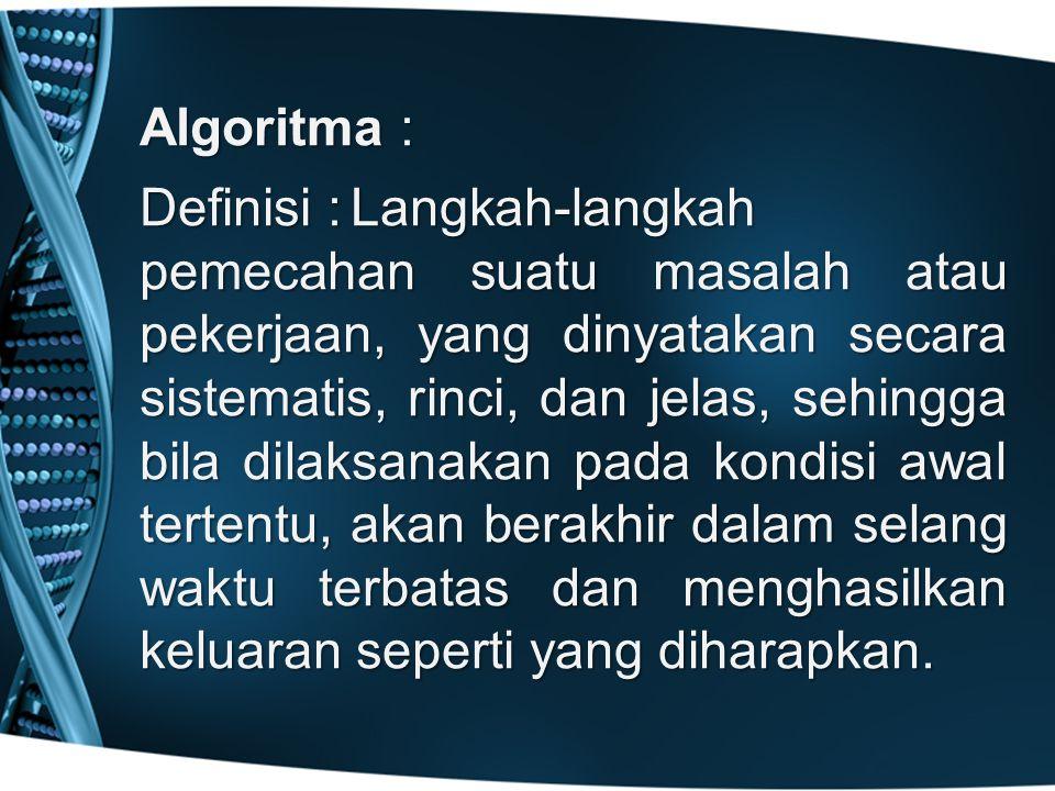 Algoritma : Definisi :Langkah-langkah pemecahan suatu masalah atau pekerjaan, yang dinyatakan secara sistematis, rinci, dan jelas, sehingga bila dilaksanakan pada kondisi awal tertentu, akan berakhir dalam selang waktu terbatas dan menghasilkan keluaran seperti yang diharapkan.