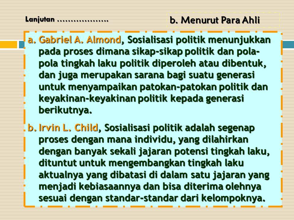 a.Gabriel A. Almond, Sosialisasi politik menunjukkan pada proses dimana sikap-sikap politik dan pola- pola tingkah laku politik diperoleh atau dibentu