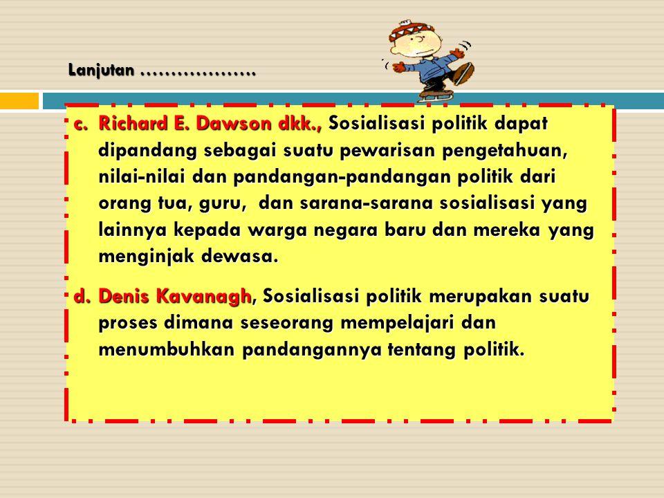 Lanjutan ………………. c.Richard E. Dawson dkk., Sosialisasi politik dapat dipandang sebagai suatu pewarisan pengetahuan, nilai-nilai dan pandangan-pandanga