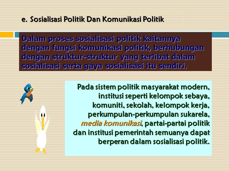 e.Sosialisasi Politik Dan Komunikasi Politik Dalam proses sosialisasi politik kaitannya dengan fungsi komunikasi politik, berhubungan dengan struktur-struktur yang terlibat dalam sosialisasi serta gaya sosialisasi itu sendiri.
