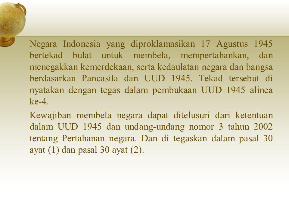 Negara Indonesia yang diproklamasikan 17 Agustus 1945 bertekad bulat untuk membela, mempertahankan, dan menegakkan kemerdekaan, serta kedaulatan negara dan bangsa berdasarkan Pancasila dan UUD 1945.