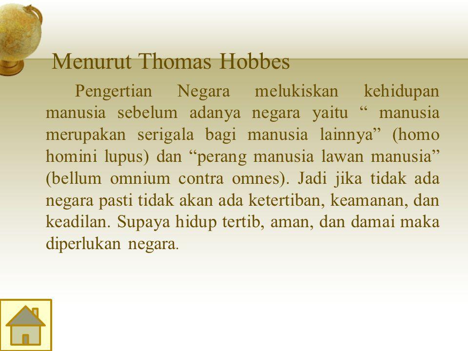 Menurut Thomas Hobbes Pengertian Negara melukiskan kehidupan manusia sebelum adanya negara yaitu manusia merupakan serigala bagi manusia lainnya (homo homini lupus) dan perang manusia lawan manusia (bellum omnium contra omnes).