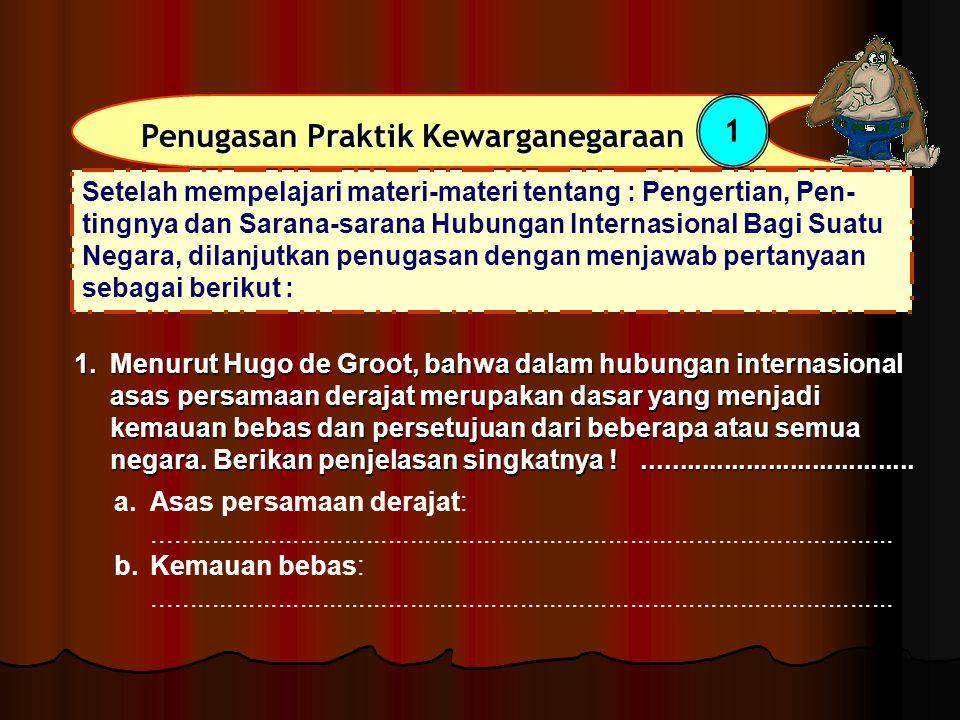 1.Menurut Hugo de Groot, bahwa dalam hubungan internasional asas persamaan derajat merupakan dasar yang menjadi kemauan bebas dan persetujuan dari beb