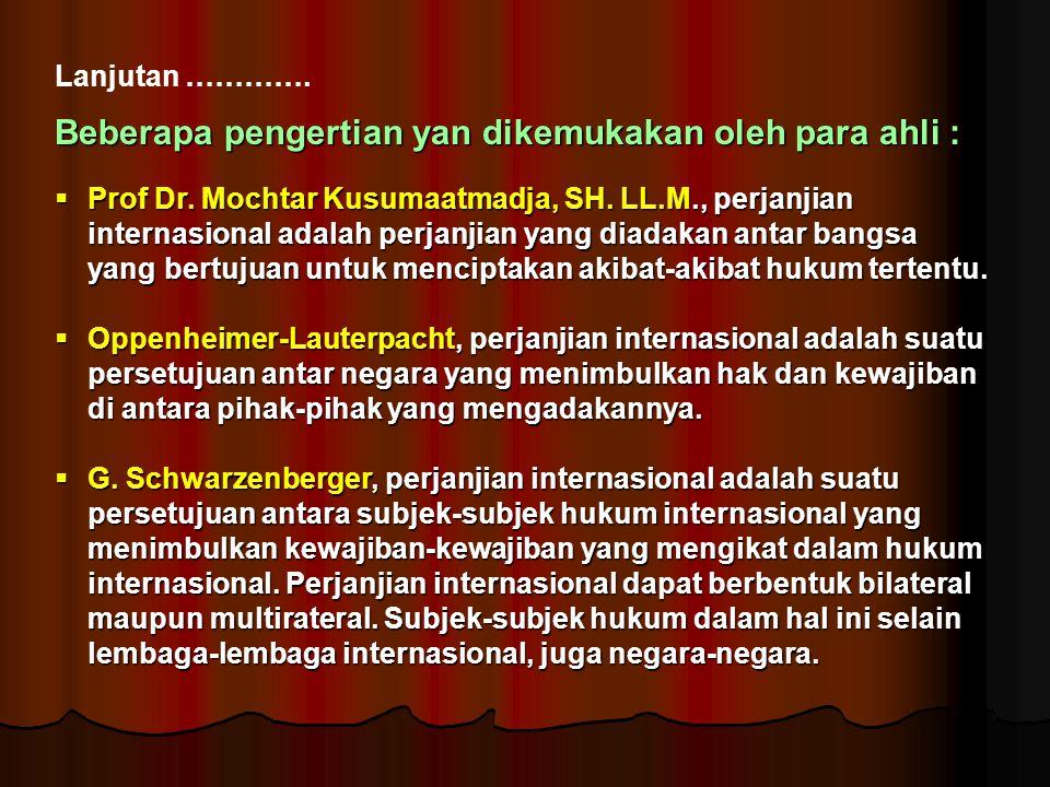 Lanjutan …………. Beberapa pengertian yan dikemukakan oleh para ahli :  Prof Dr. Mochtar Kusumaatmadja, SH. LL.M., perjanjian internasional adalah perja