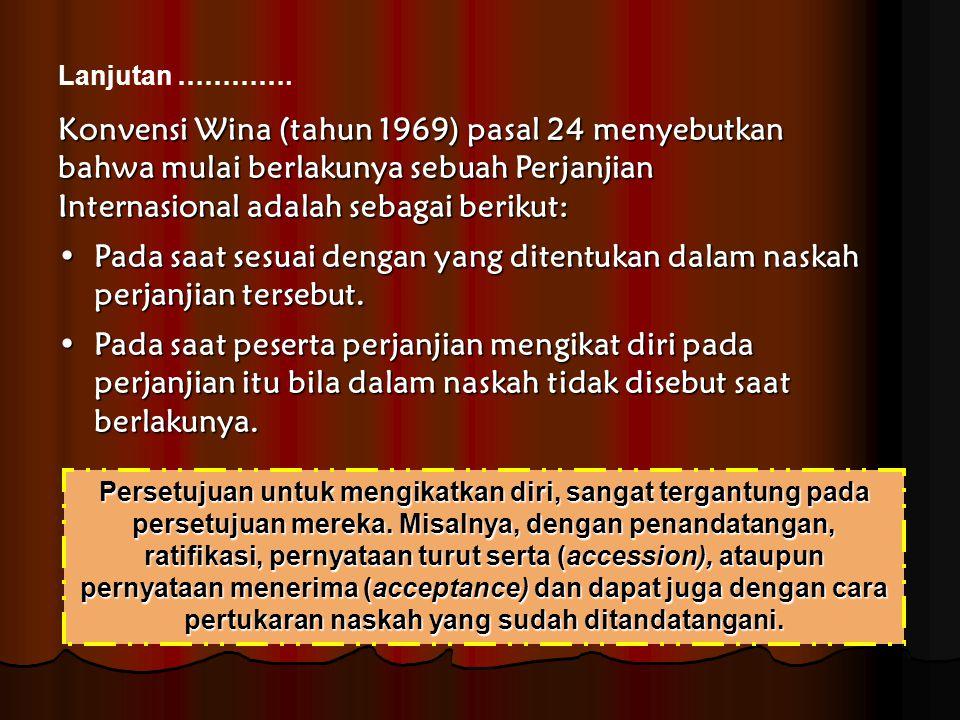 Konvensi Wina (tahun 1969) pasal 24 menyebutkan bahwa mulai berlakunya sebuah Perjanjian Internasional adalah sebagai berikut: Pada saat sesuai dengan