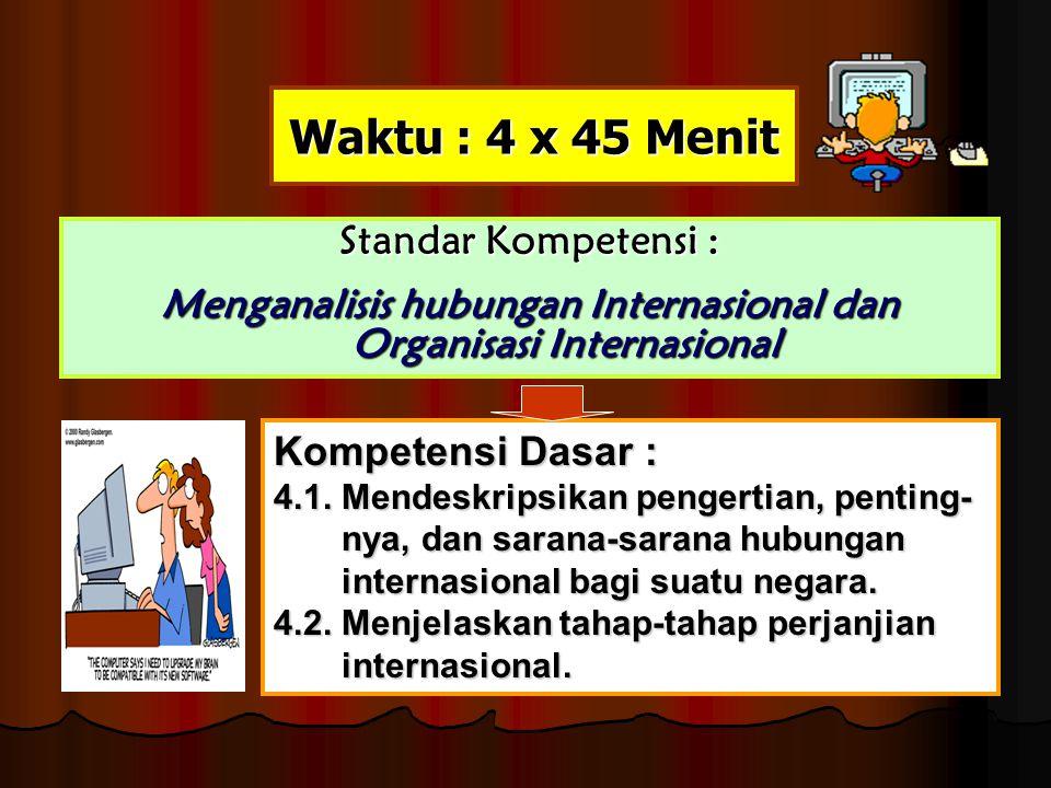 Waktu : 4 x 45 Menit Standar Kompetensi : Menganalisis hubungan Internasional dan Organisasi Internasional Kompetensi Dasar : 4.1. Mendeskripsikan pen