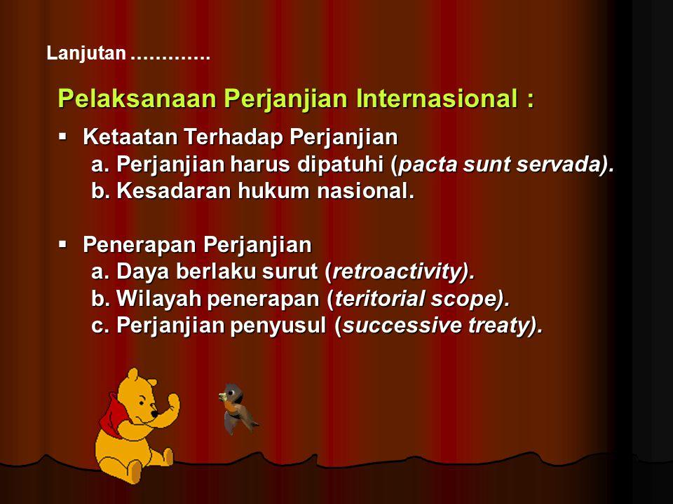 Lanjutan …………. Pelaksanaan Perjanjian Internasional :  Ketaatan Terhadap Perjanjian a.Perjanjian harus dipatuhi (pacta sunt servada). b.Kesadaran huk