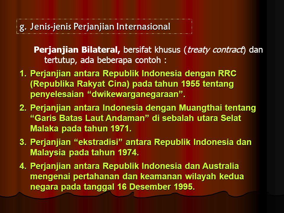 g.Jenis-jenis Perjanjian Internasional Perjanjian Bilateral, bersifat khusus (treaty contract) dan tertutup, ada beberapa contoh : 1.Perjanjian antara