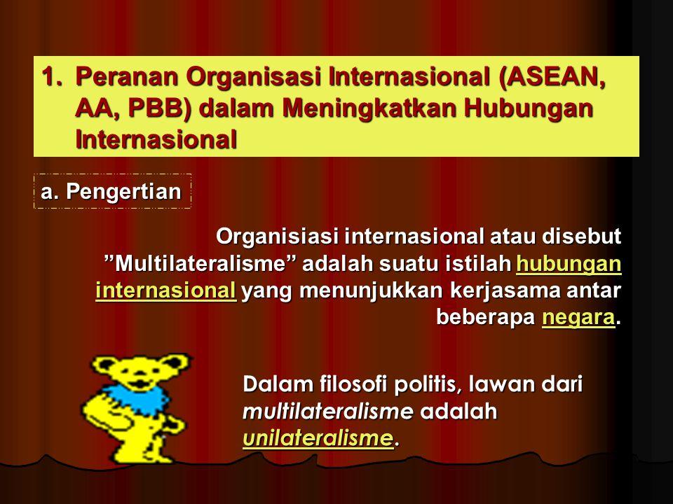"1.Peranan Organisasi Internasional (ASEAN, AA, PBB) dalam Meningkatkan Hubungan Internasional a.Pengertian Organisiasi internasional atau disebut ""Mul"