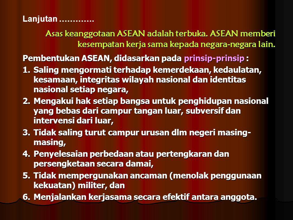 Lanjutan …………. Asas keanggotaan ASEAN adalah terbuka. ASEAN memberi kesempatan kerja sama kepada negara-negara lain. Pembentukan ASEAN, didasarkan pad