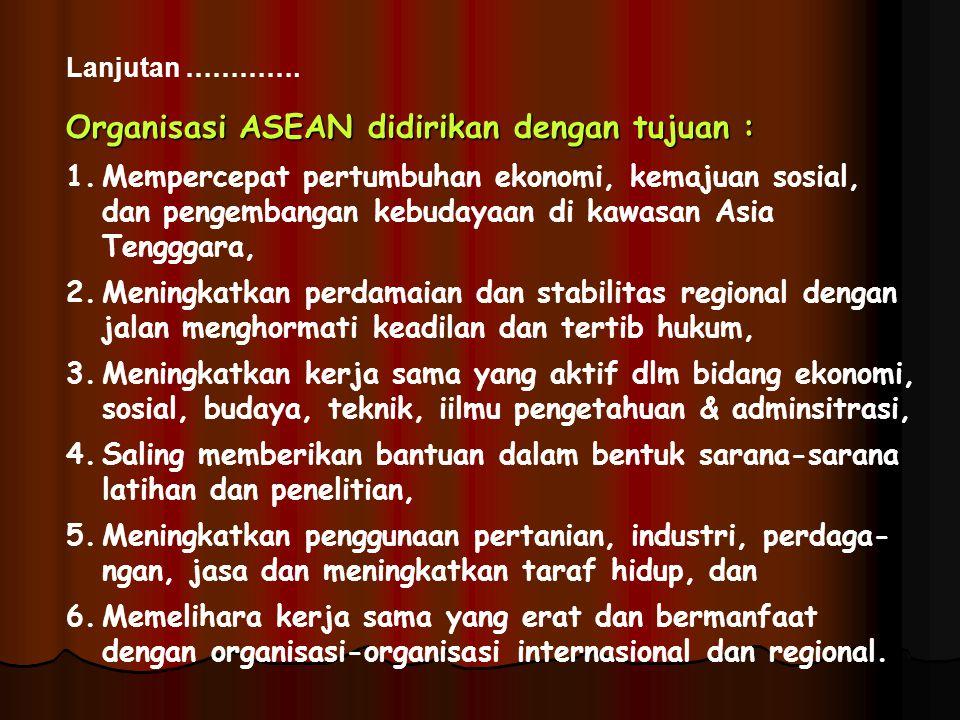 Lanjutan …………. Organisasi ASEAN didirikan dengan tujuan : 1.Mempercepat pertumbuhan ekonomi, kemajuan sosial, dan pengembangan kebudayaan di kawasan A